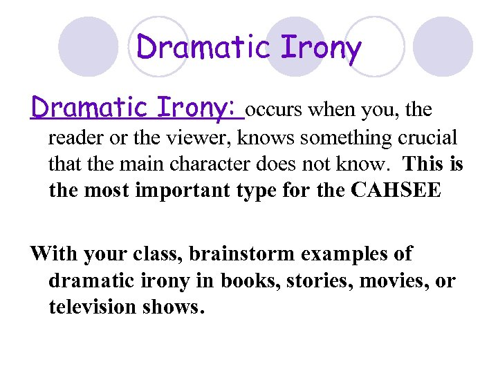 Dramatic Irony: occurs when you, the reader or the viewer, knows something crucial that