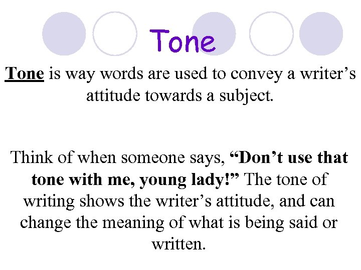 Tone is way words are used to convey a writer's attitude towards a subject.