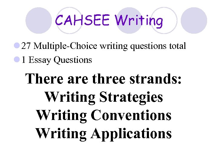 CAHSEE Writing l 27 Multiple-Choice writing questions total l 1 Essay Questions There are
