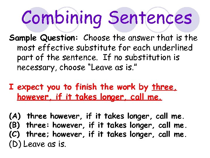 Combining Sentences Sample Question: Choose the answer that is the most effective substitute for