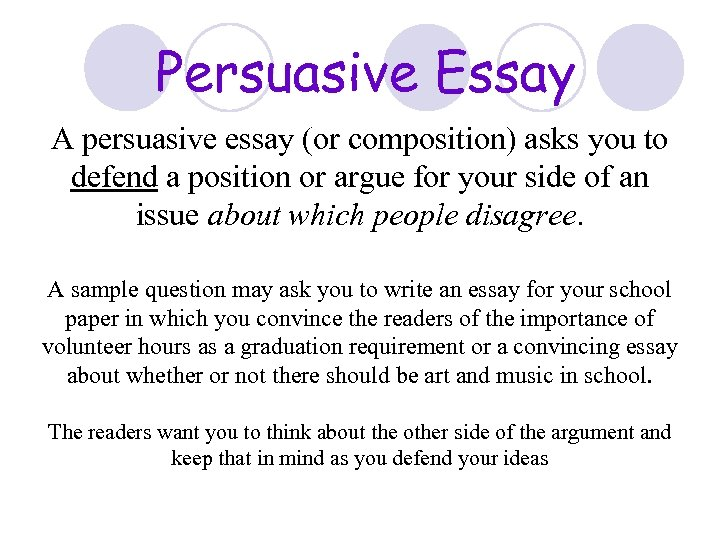 Persuasive Essay A persuasive essay (or composition) asks you to defend a position or