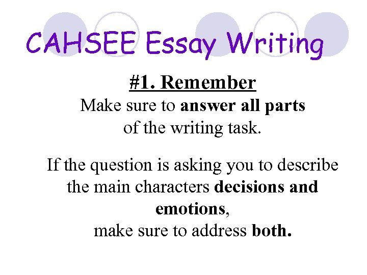 CAHSEE Essay Writing #1. Remember Make sure to answer all parts of the writing