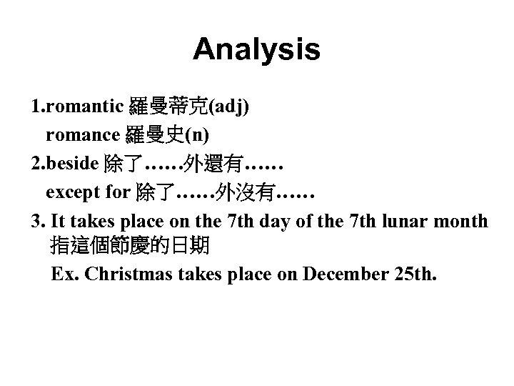Analysis 1. romantic 羅曼蒂克(adj) romance 羅曼史(n) 2. beside 除了……外還有…… except for 除了……外沒有…… 3. It
