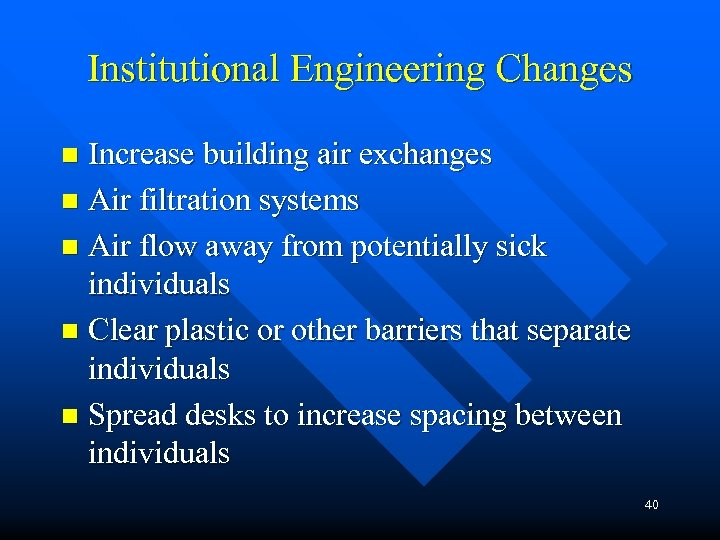 Institutional Engineering Changes Increase building air exchanges n Air filtration systems n Air flow