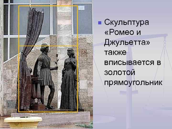 n Скульптура «Ромео и Джульетта» также вписывается в золотой прямоугольник