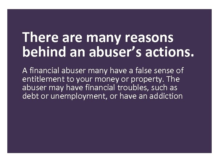There are many reasons behind an abuser's actions. A financial abuser many have a