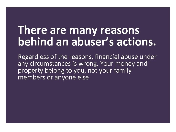There are many reasons behind an abuser's actions. Regardless of the reasons, financial abuse