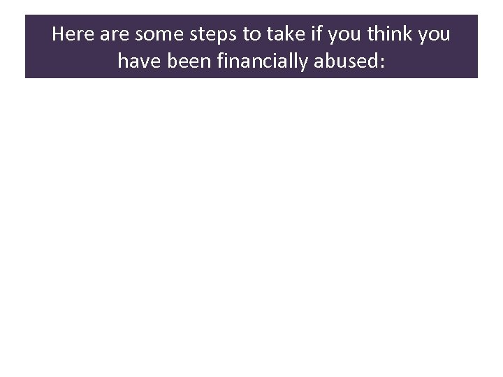 Here are some steps to take if you think you have been financially abused: