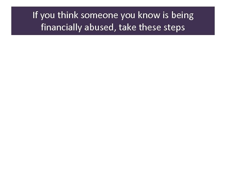 If you think someone you know is being financially abused, take these steps