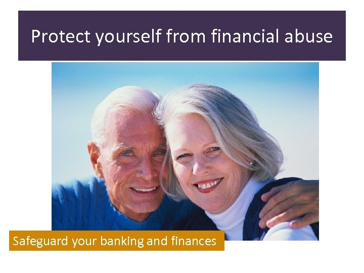 Protect yourself from financial abuse Safeguard your banking and finances