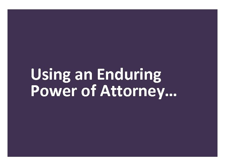 Using an Enduring Power of Attorney…
