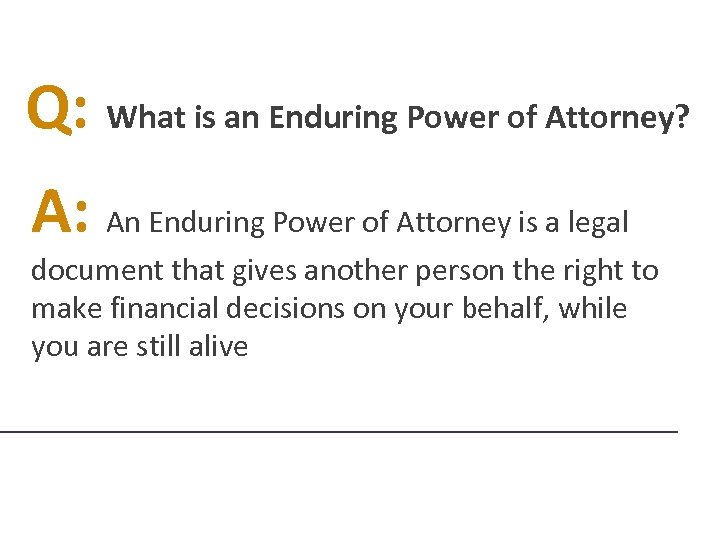 Q: What is an Enduring Power of Attorney? A: An Enduring Power of Attorney