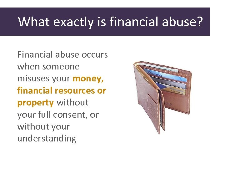 What exactly is financial abuse? Financial abuse occurs when someone misuses your money, financial
