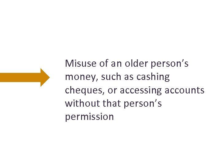 Misuse of an older person's money, such as cashing cheques, or accessing accounts without