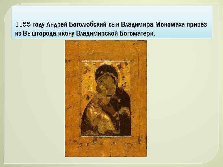 1155 году Андрей Боголюбский сын Владимира Мономаха привёз из Вышгорода икону Владимирской Богоматери.