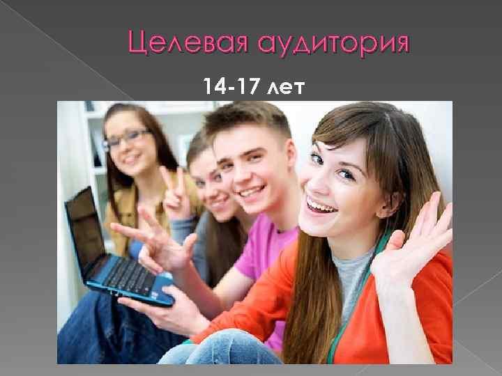 Целевая аудитория 14 -17 лет