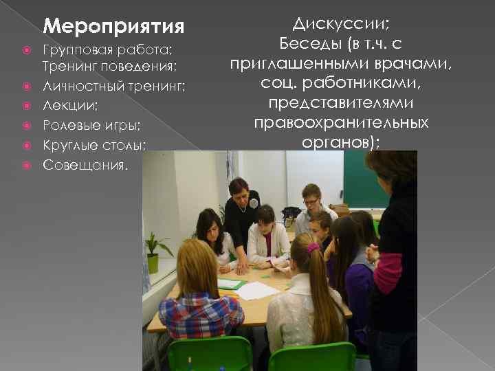 Мероприятия Групповая работа; Тренинг поведения; Личностный тренинг; Лекции; Ролевые игры; Круглые столы; Совещания. Дискуссии;