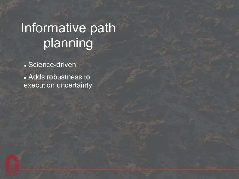 Informative path planning Science-driven Adds robustness to execution uncertainty