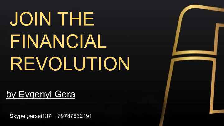 JOIN THE FINANCIAL REVOLUTION by Evgenyi Gera Skype persei 137 +79787632491