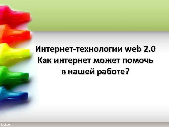 Интернет-технологии web 2. 0 Как интернет может помочь в нашей работе?