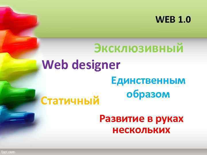 WEB 1. 0 Эксклюзивный Web designer Статичный Единственным образом Развитие в руках нескольких