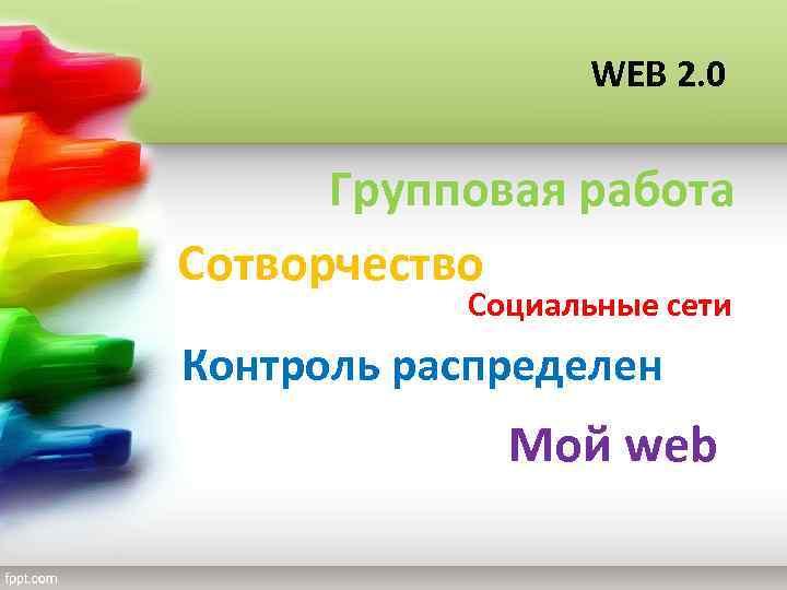 WEB 2. 0 Групповая работа Сотворчество Социальные сети Контроль распределен Мой web