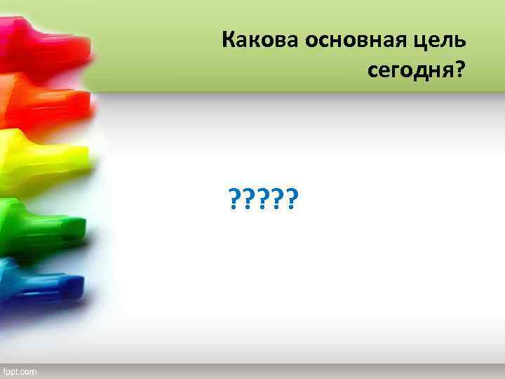 Какова основная цель сегодня? ? ? ?