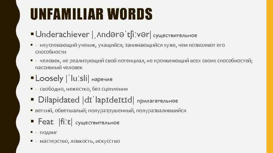UNFAMILIAR WORDS § Underachiever |ˌʌndərəˈtʃiːvər| существительное § -неуспевающий ученик, учащийся; занимающийся хуже, чем позволяют