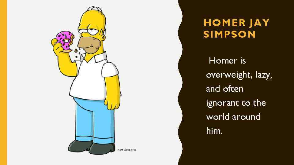HOMER JAY SIMPSON Homer is overweight, lazy, and often ignorant to the world around
