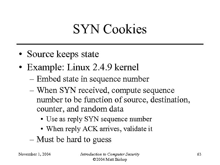 SYN Cookies • Source keeps state • Example: Linux 2. 4. 9 kernel –