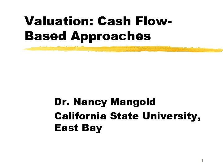 Valuation: Cash Flow. Based Approaches Dr. Nancy Mangold California State University, East Bay 1