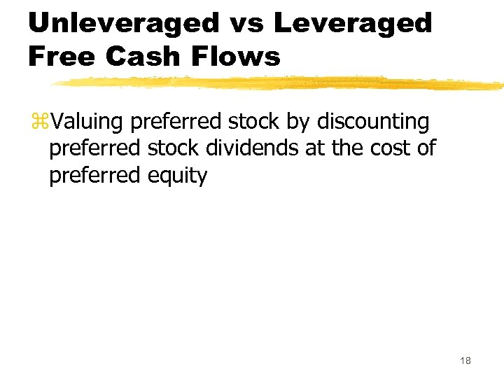 Unleveraged vs Leveraged Free Cash Flows z. Valuing preferred stock by discounting preferred stock