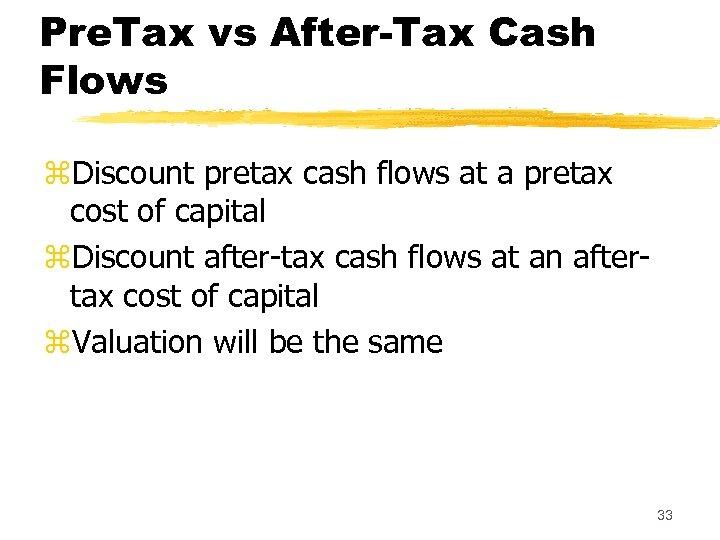 Pre. Tax vs After-Tax Cash Flows z. Discount pretax cash flows at a pretax