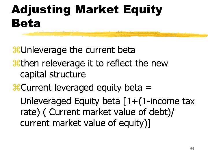 Adjusting Market Equity Beta z. Unleverage the current beta zthen releverage it to reflect