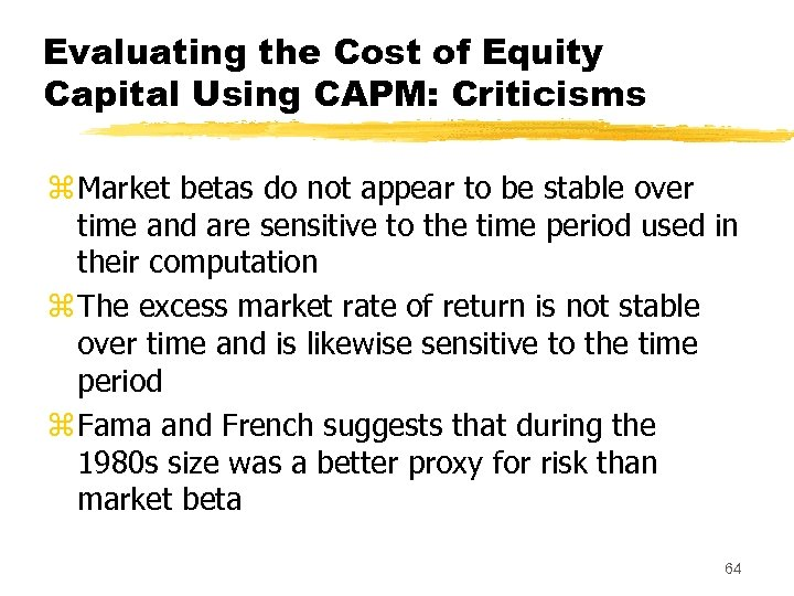 Evaluating the Cost of Equity Capital Using CAPM: Criticisms z Market betas do not