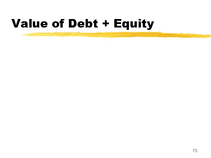 Value of Debt + Equity 73