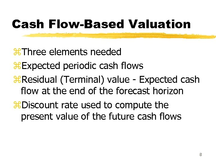 Cash Flow-Based Valuation z. Three elements needed z. Expected periodic cash flows z. Residual