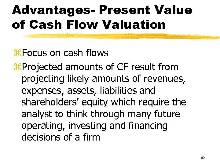 Advantages- Present Value of Cash Flow Valuation z. Focus on cash flows z. Projected