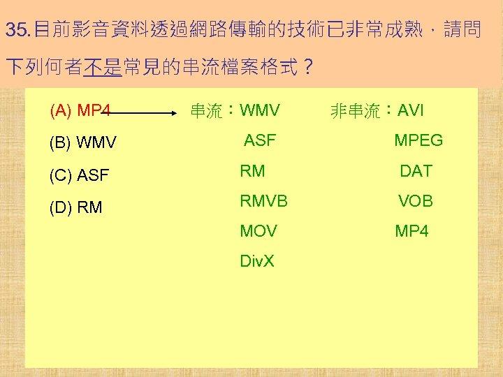 35. 目前影音資料透過網路傳輸的技術已非常成熟,請問 下列何者不是常見的串流檔案格式? (A) MP 4 串流:WMV   非串流:AVI (B) WMV    ASF       MPEG (C) ASF    RM    DAT  (D)