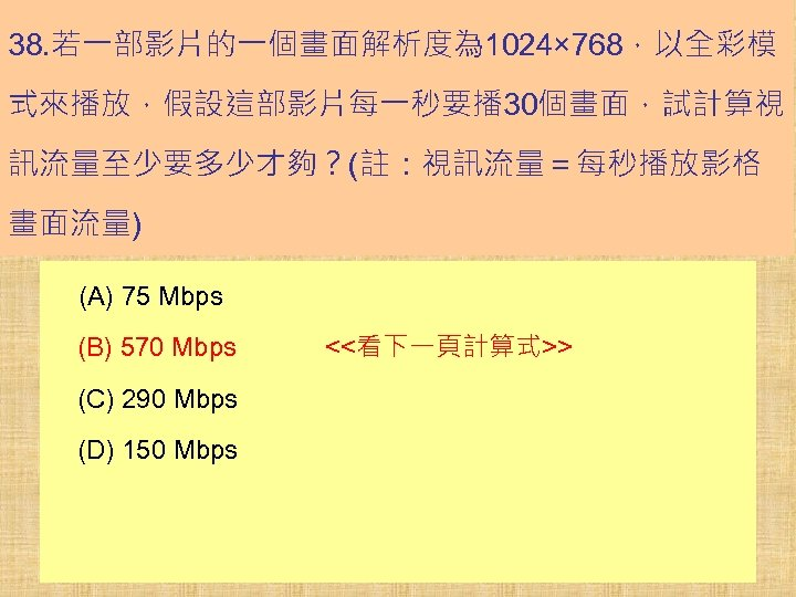 38. 若一部影片的一個畫面解析度為 1024× 768,以全彩模 式來播放,假設這部影片每一秒要播 30個畫面,試計算視 訊流量至少要多少才夠?(註:視訊流量=每秒播放影格 畫面流量) (A) 75 Mbps (B) 570 Mbps