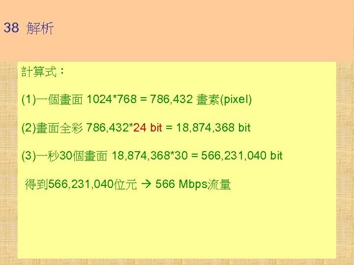 38 解析 計算式: (1)一個畫面 1024*768 = 786, 432 畫素(pixel) (2)畫面全彩 786, 432*24 bit =