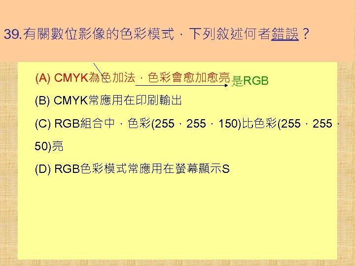 39. 有關數位影像的色彩模式,下列敘述何者錯誤? (A) CMYK為色加法,色彩會愈加愈亮 是RGB (B) CMYK常應用在印刷輸出 (C) RGB組合中,色彩(255,150)比色彩(255, 50)亮 (D) RGB色彩模式常應用在螢幕顯示S