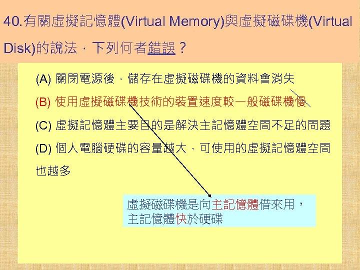 40. 有關虛擬記憶體(Virtual Memory)與虛擬磁碟機(Virtual Disk)的說法,下列何者錯誤? (A) 關閉電源後,儲存在虛擬磁碟機的資料會消失 (B) 使用虛擬磁碟機技術的裝置速度較一般磁碟機慢 (C) 虛擬記憶體主要目的是解決主記憶體空間不足的問題 (D) 個人電腦硬碟的容量越大,可使用的虛擬記憶體空間 也越多 虛擬磁碟機是向主記憶體借來用,