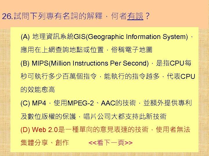 26. 試問下列專有名詞的解釋,何者有誤? (A) 地理資訊系統GIS(Geographic Information System), 應用在上網查詢地點或位置,俗稱電子地圖 (B) MIPS(Million Instructions Per Second),是指CPU每 秒可執行多少百萬個指令,能執行的指令越多,代表CPU 的效能愈高