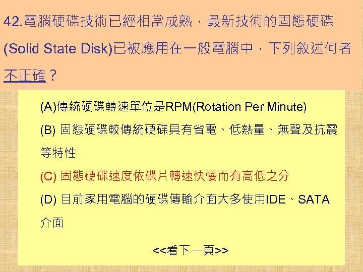 42. 電腦硬碟技術已經相當成熟,最新技術的固態硬碟 (Solid State Disk)已被應用在一般電腦中,下列敘述何者 不正確? (A)傳統硬碟轉速單位是RPM(Rotation Per Minute) (B) 固態硬碟較傳統硬碟具有省電、低熱量、無聲及抗震 等特性 (C) 固態硬碟速度依碟片轉速快慢而有高低之分