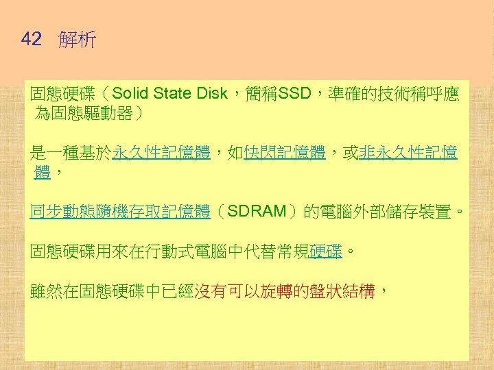 42 解析 固態硬碟(Solid State Disk,簡稱SSD,準確的技術稱呼應 為固態驅動器) 是一種基於永久性記憶體,如快閃記憶體,或非永久性記憶 體, 同步動態隨機存取記憶體(SDRAM)的電腦外部儲存裝置。 固態硬碟用來在行動式電腦中代替常規硬碟。 雖然在固態硬碟中已經沒有可以旋轉的盤狀結構,