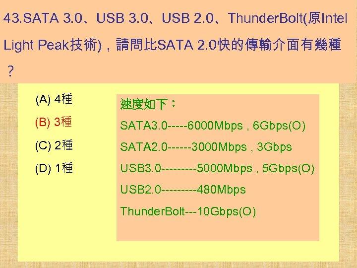 43. SATA 3. 0、USB 2. 0、Thunder. Bolt(原Intel Light Peak技術),請問比SATA 2. 0快的傳輸介面有幾種 ? (A) 4種