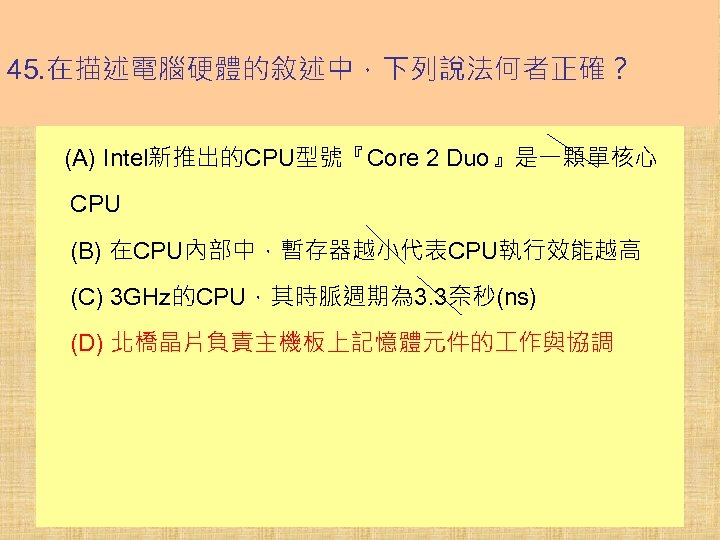 45. 在描述電腦硬體的敘述中,下列說法何者正確? (A) Intel新推出的CPU型號『Core 2 Duo』是一顆單核心 CPU (B) 在CPU內部中,暫存器越小代表CPU執行效能越高 (C) 3 GHz的CPU,其時脈週期為 3. 3奈秒(ns)
