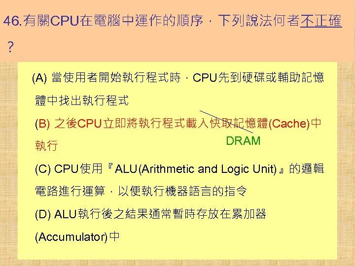 46. 有關CPU在電腦中運作的順序,下列說法何者不正確 ? (A) 當使用者開始執行程式時,CPU先到硬碟或輔助記憶 體中找出執行程式 (B) 之後CPU立即將執行程式載入快取記憶體(Cache)中 DRAM 執行 (C) CPU使用『ALU(Arithmetic and Logic