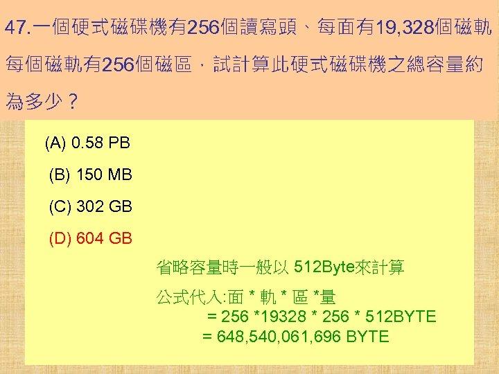47. 一個硬式磁碟機有256個讀寫頭、每面有19, 328個磁軌、 每個磁軌有256個磁區,試計算此硬式磁碟機之總容量約 為多少? (A) 0. 58 PB (B) 150 MB (C) 302